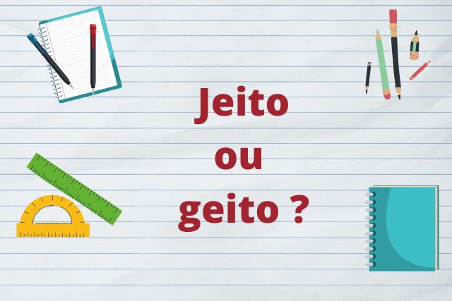 Jeito ou Geito: como se escreve?